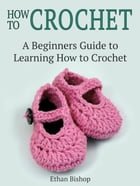 How to Crochet: A Beginners Guide to Learning How to Crochet by Ethan Bishop