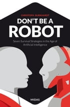 Don't be a Robot: Seven Survival Strategies in the Age of Artificial Intelligence by Christoph Burkhardt