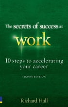 The Secrets of Success at Work - Second Edition: 10 Steps to Accelerating Your Career by Richard Hall