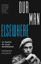 Our Man Elsewhere: In Search of Alan Moorehead by Thornton McCamish