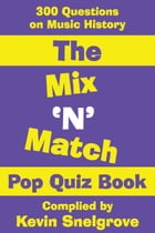 The Mix 'N' Match Pop Quiz Book: 300 Questions on Music History by Kevin Snelgrove