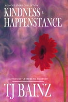 Kindness And Happenstance: A Short Story Collection by TJ Bainz