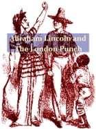 Abraham Lincoln and the London Punch [Illustrated]: Cartoons, Comments and Poems, Published in the London Charivari, During the American Civil War (18 by William Shepard Walsh, Editor