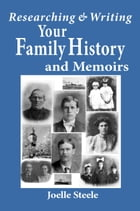 Researching and Writing Your Family History and Memoirs by Joelle Steele