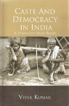 Caste and Democracy in India: A Perspective from Below by Vivek Kumar