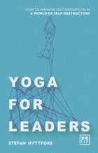 Yoga For Leaders: How to manage self-disruption in a world of self-destruction by Stefan Hyttfors