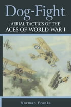 Dog Fight: Aerial Tactics of the Aces of World War I by Norman Franks