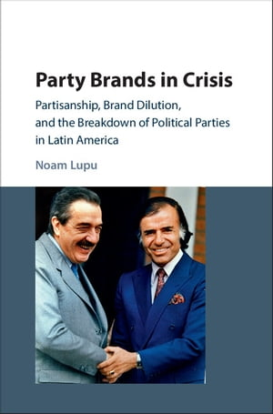 Party Brands in Crisis Partisanship,  Brand Dilution,  and the Breakdown of Political Parties in Latin America