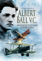 Albert Ball VC: The Fighter Pilot Hero of World War I by Pengelly, Colin