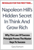 Napoleon Hill's Hidden Secret In Think And Grow Rich: Why This Law Of Success Principle Proves The Master Keys To Success by The Publishing Co.
