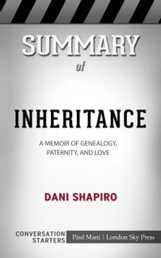 Summary of Inheritance: A Memoir of Genealogy, Paternity, and Love by Dani Shapiro , Conversation…