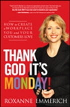 Thank God It's Monday!: How to Create a Workplace You and Your Customers Love by Roxanne Emmerich
