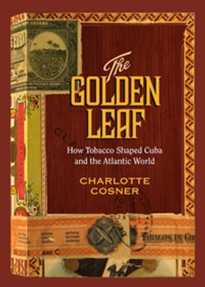 The Golden Leaf How Tobacco Shaped Cuba and the Atlantic World