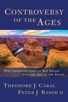 Controversy of the Ages: Why Christians Should Not Divide Over the Age of the Earth by Theodore Cabal