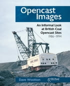 Opencast Images: An Informal Look at British Coal Opencast Sites by Dave Wootton