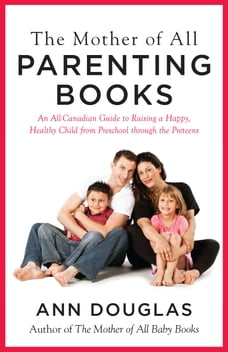 The Mother of all Parenting Books: An All-Canadian Guide to Raising a Happy, Healthy Child from…