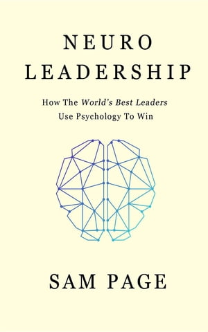 NeuroLeadership: How The World's Best Leaders Use Psychology To Win by Sam Page