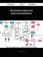 Business Process Reengineering 55 Success Secrets - 55 Most Asked Questions On Business Process Reengineering - What You Need To Know
