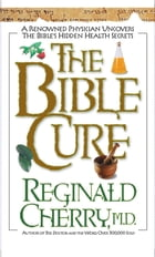 The Bible Cure: A Renowned Physician Uncovers the Bible's Hidden Health Secrets by Reginald B Cherry