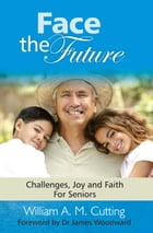 Face the Future: Challenges, joy and faith for Seniors by William A. M. Cutting
