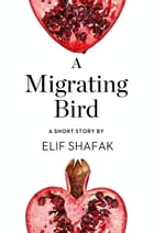 A Migrating Bird: A Short Story from the collection, Reader, I Married Him by Elif Shafak
