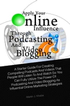 Apply Your Online Influence Through Podcasting and Video Blogging: A Starter Guide For Creating Compelling Podcasts And Videos That People Will Listen by Martin J. Khaba