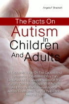 The Facts On Autism in Children and Adults: An Exclusive Guide On The Symptoms Of Autism So You Can Understand The Special Needs Of The Autistic by Angela F. Brackett