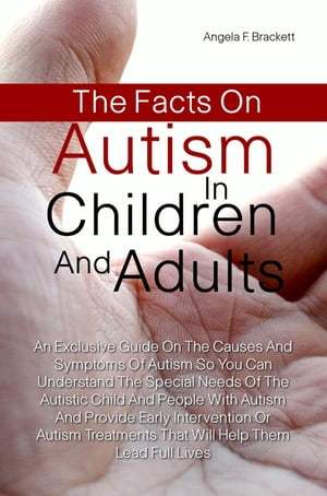 The Facts On Autism in Children and Adults An Exclusive Guide On The Symptoms Of Autism So You Can Understand The Special Needs Of The Autistic Child