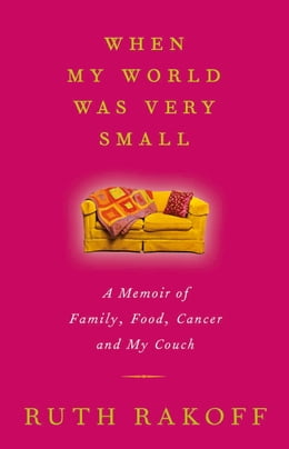 Book When My World Was Very Small: A Memoir of Family, Food, Cancer and My Couch by Ruth Rakoff
