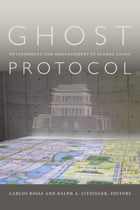 Ghost Protocol: Development and Displacement in Global China by Carlos Rojas