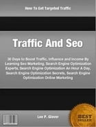 Traffic And Seo: 30 Days to Boost Traffic, Influence and Income By Learning Seo Marketing, Search Engine Optimization by Lee Glover