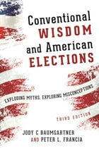 Conventional Wisdom and American Elections: Exploding Myths, Exploring Misconceptions by Peter L. Francia