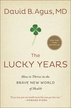 The Lucky Years: How to Thrive in the Brave New World of Health by David B. Agus, M.D.