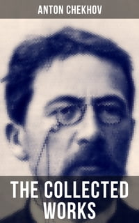 THE COLLECTED WORKS OF ANTON CHEKHOV: Plays, Novellas, Short Stories, Autobiographical Writings…