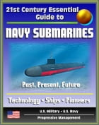 21st Century Essential Guide to Navy Submarines: Past, Present, and Future of the Sub Fleet, History, Technology, Ship Information, Pioneers, Cold War by Progressive Management