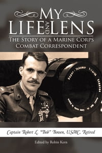 My Life and Lens: The Story of a Marine Corps Combat Correspondent