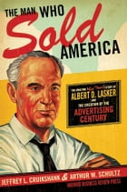 The Man Who Sold America: The Amazing (but True!) Story of Albert D. Lasker and the Creation of the…