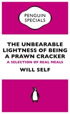 The Unbearable Lightness of Being a Prawn Cracker: A Selection of Real Meals by Will Self