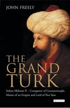 Grand Turk, The: Sultan Mehmet II - Conqueror of Constantinople, Master of an Empire and Lord of Two Seas by John Freely