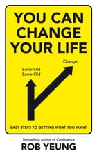 You Can Change Your Life: Easy steps to getting what you want by Rob Yeung