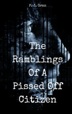 The Ramblings of a Pissed Off Citizen by P, J, Gran