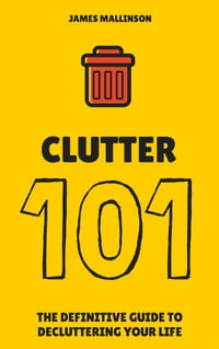 Clutter 101: The Definitive Guide To De-Cluttering Your Life