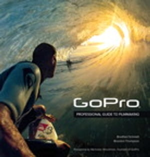 GoPro Professional Guide to Filmmaking [covers the HERO4 and all GoPro cameras]