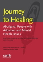 Journey to Healing: Aboriginal People with Mental Health and Addiction Issues: What Health, Social Service and Justice W by Peter Menzies, BA, BSW, MSW, PhD