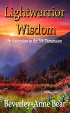 Light Warrior Wisdom: On Ascension to the 5th Dimension by Beverley-Anne Bear