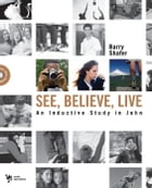 See, Believe, Live: An Inductive Study in John by Barry Shafer