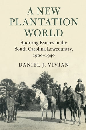 A New Plantation World Sporting Estates in the South Carolina Lowcountry, 1900–1940