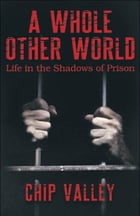 """A Whole Other World """"Life in the Shadows of Prison"""" by Chip Valley"""