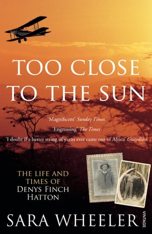 Too Close To The Sun The Life and Times of Denys Finch Hatton