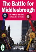 The Battle for Middlesbrough: The Full Story of the 2012 Parliamentary By-Election by David Stepney